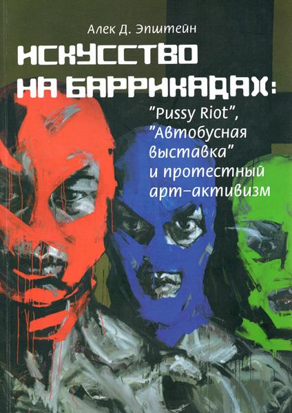 """Алек Эпштейн «Искусство на баррикадах: Pussy Riot, """"Автобусная выставка"""" и протестный арт-активизм»"""